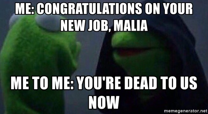 Evil kermit - Me: Congratulations on your new job, Malia Me to Me: You're dead to us now