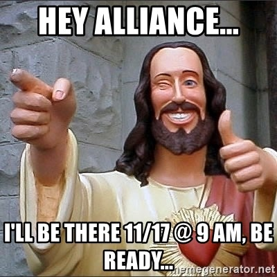jesus says - HEY ALLIANCE... I'LL BE THERE 11/17 @ 9 am, BE READY...