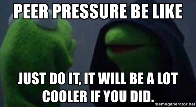 Evil kermit - Peer Pressure be like Just do it, it will be a lot cooler if you did.
