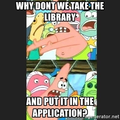 Pushing Patrick - why dont we take the library and put it in the application?