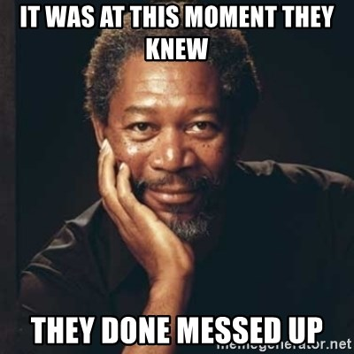 Morgan Freeman - it was at this moment they knew  they done messed up