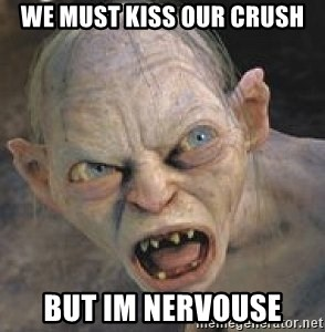 GOLLUM ! - we must kiss our crush but im nervouse