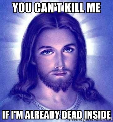 Jesus Christ - You can't kill me  if i'm already dead inside