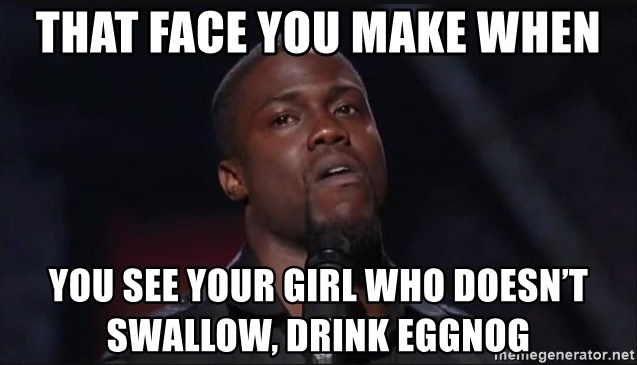 Kevin Hart Face - That face you make when You see your girl who doesn't swallow, drink eggnog