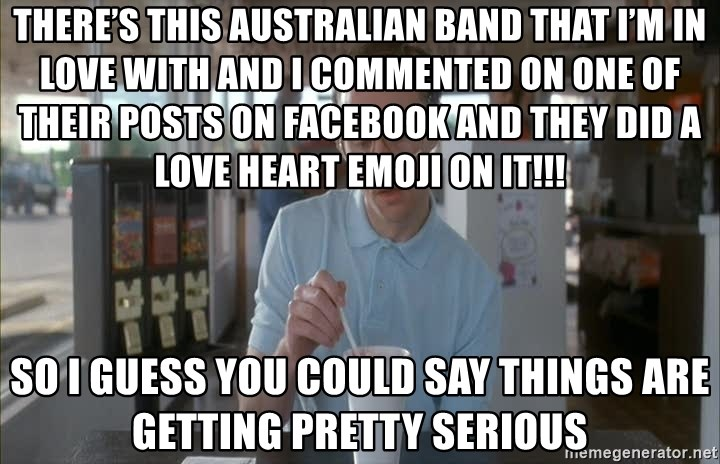Things are getting pretty Serious (Napoleon Dynamite) - there's this Australian band that I'm in love with and I commented on one of their posts on Facebook and they did a love heart emoji on it!!! So I guess you could say things are getting pretty serious