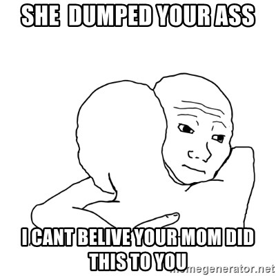 I know that feel bro blank - SHE  DUMPED YOUR ASS I CANT BELIVE YOUR MOM DID THIS TO YOU
