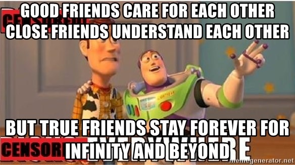 Toy Story Everywhere - Good Friends Care For Each Other Close Friends understand Each other But True Friends Stay Forever For Infinity And Beyond