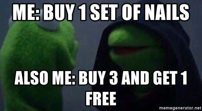 Evil kermit - Me: Buy 1 Set of Nails Also Me: Buy 3 and get 1 Free