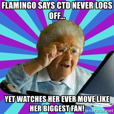 old lady - Flamingo says CTD never logs off... Yet watches her ever move like her biggest fan!