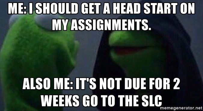 Evil kermit - Me: I should get a head start on my assignments. Also Me: It's not due for 2 weeks go to the SLC