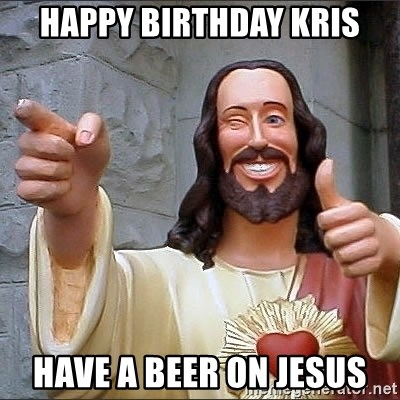jesus says - Happy Birthday Kris Have a beer on jesus