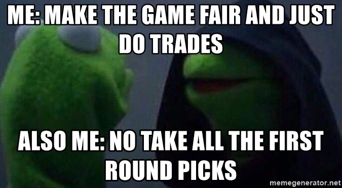 Evil kermit - Me: Make the game fair and just do trades ALSo Me: No take all the first round picks
