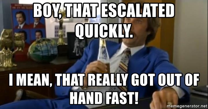 That escalated quickly-Ron Burgundy - Boy, that escalated quickly. I mean, that really got out of hand fast!