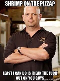 Pawn Stars Rick - Shrimp on the pizza? Least I can do is freak the fuck out on you guys