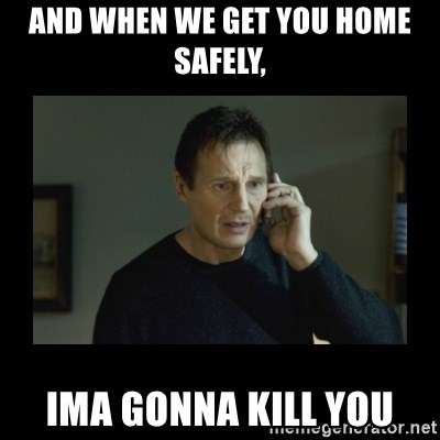 I will find you and kill you - And when we get you home safely, IMA GONNA KILL YOU