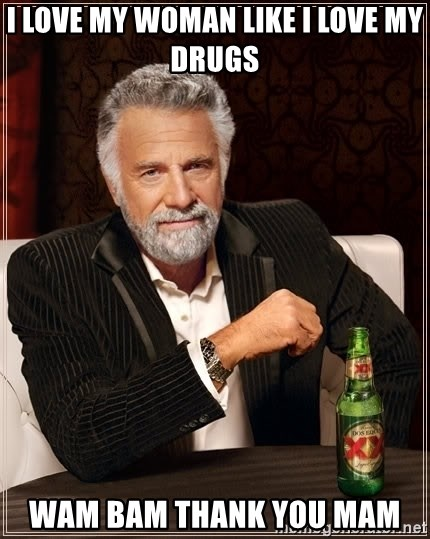 The Most Interesting Man In The World - I love my woman like I love my drugs wam bam thank you mam