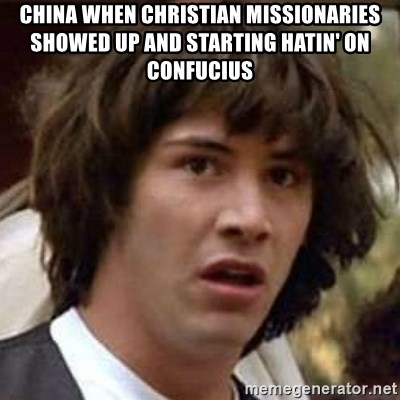 Conspiracy Keanu - China when Christian Missionaries showed up and starting hatin' on Confucius