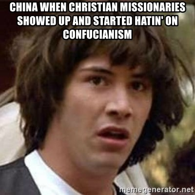 Conspiracy Keanu - China when Christian Missionaries showed up and started hatin' on confucianism