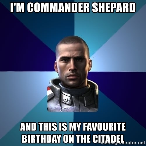 Blatant Commander Shepard - I'm commander Shepard And this is my favourite birthday on the citadel
