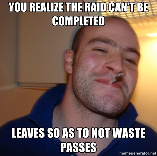 Good Guy Greg - You realize the raid can't be completed Leaves so as to not waste passes