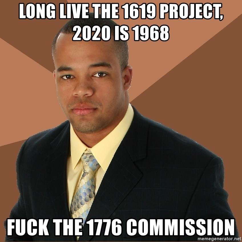 Successful Black Man - LONG LIVE THE 1619 PROJECT, 2020 IS 1968 FUCK THE 1776 COMMISSION