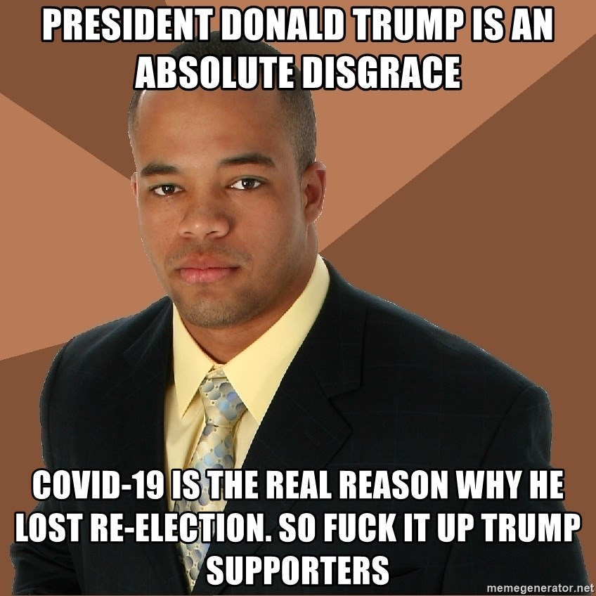Successful Black Man - PRESIDENT DONALD TRUMP IS AN ABSOLUTE DISGRACE  COVID-19 IS THE REAL REASON WHY HE LOST RE-ELECTION. SO FUCK IT UP TRUMP SUPPORTERS