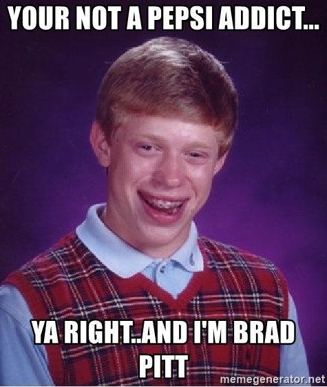 Bad Luck Brian - Your not a Pepsi addict... Ya right..and I'm Brad Pitt