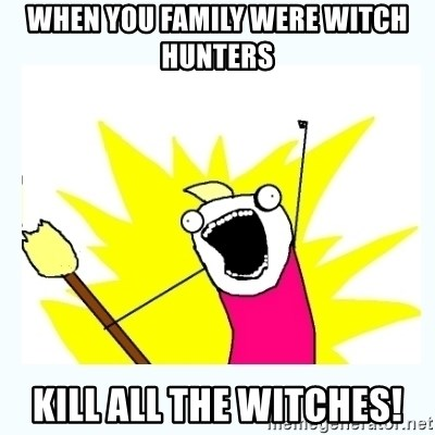 All the things - When you family were witch hunters Kill all the witches!