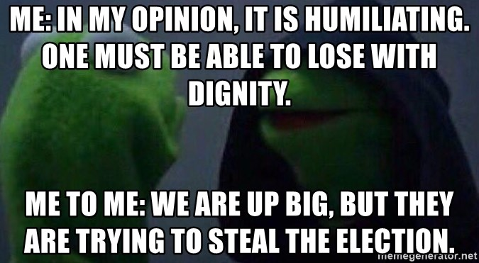 Evil kermit - Me: In my opinion, it is humiliating. One must be able to lose with dignity. Me to me: We are up Big, but they are trying to STEAL the Election.
