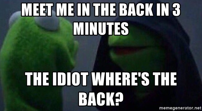 Evil kermit - meet me in the back in 3 minutes the idiot where's the back?