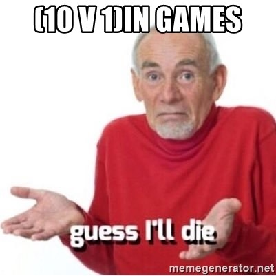 Guess I'll Just Die - (10 v 1)in games
