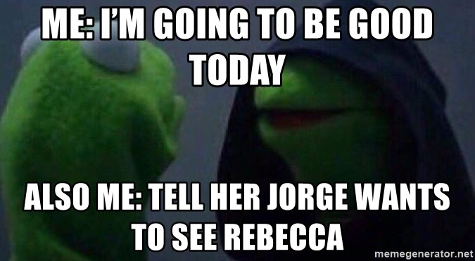 Evil kermit - Me: I'm going to be good today Also Me: Tell her Jorge wants to see Rebecca