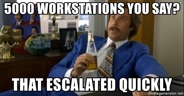 That escalated quickly-Ron Burgundy - 5000 WORKSTATIONS YOU SAY? That escalated quickly