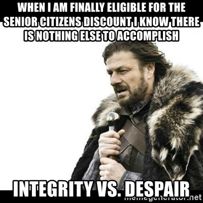 Winter is Coming - when I am finally eligible for the senior citizens discount I know there is nothing else to accomplish  integrity vs. despair