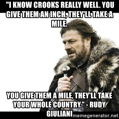 """Winter is Coming - """"I know crooks really well. You give them an inch, they'll take a mile.  You give them a mile, they'll take your whole Country."""" - Rudy Giuliani"""