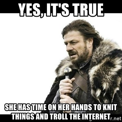 Winter is Coming - Yes, it's true She has time on her hands to knit things and troll the internet