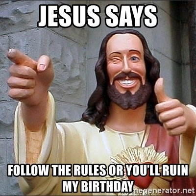 jesus says - JESUS SAYS FOLLOW THE RULES OR YOU'LL RUIN MY BIRTHDAY