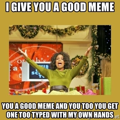 Oprah You get a - I give you a good meme  You a good meme and you too you get one too typed with my own hands