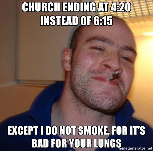 Good Guy Greg - Church ending at 4:20 instead of 6:15 Except I do not smoke, for it's bad for your lungs
