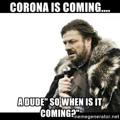 "Winter is Coming - corona is coming.... a dude"" so when is it coming?"""
