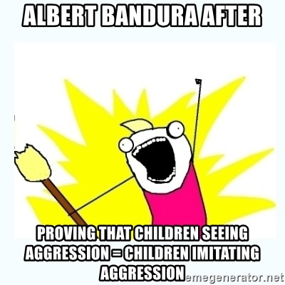 All the things - albert bandura after proving that children seeing aggression = children imitating aggression