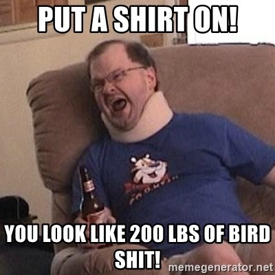 Fuming tourettes guy - put a shirt on! You look like 200 lbs of bird shit!