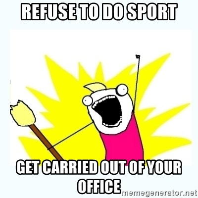 All the things - Refuse to do sport Get carried out of your office