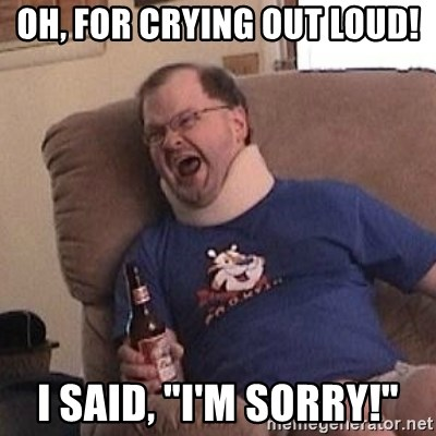 """Fuming tourettes guy - OH, FOR CRYING OUT LOUD! I SAID, """"I'M SORRY!"""""""
