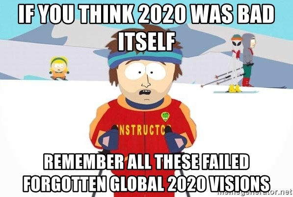 You're gonna have a bad time - If you think 2020 was bad itself remember all these failed forgotten global 2020 visions