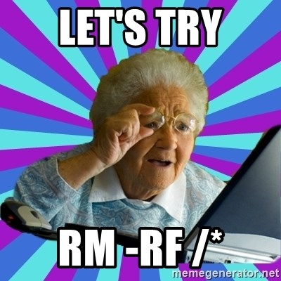 old lady - let's try rm -rf /*