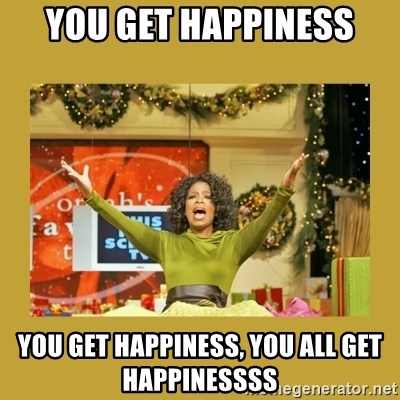 Oprah You get a - YOU GET HAPPINESS YOU GET HAPPINESS, YOU ALL GET HAPPINESSSS