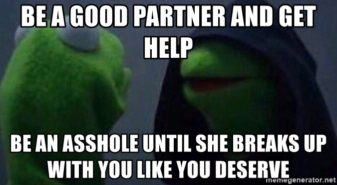Evil kermit - Be a good partner and get help Be an asshole until she breaks up with you like you deserve