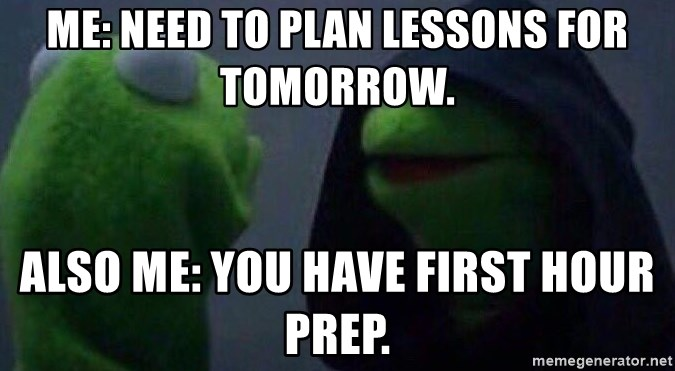 Evil kermit - Me: Need to plan lessons for tomorrow. Also Me: You have first hour prep.