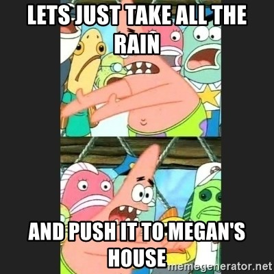 Pushing Patrick - lets just take all the rain and push it to megan's house